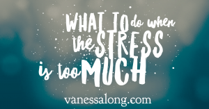 What to Do When the Stress is Too Much